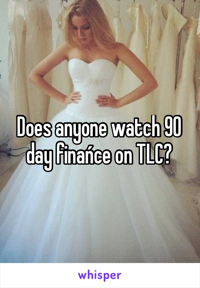 Does anyone watch 90 day finańce on TLC?
