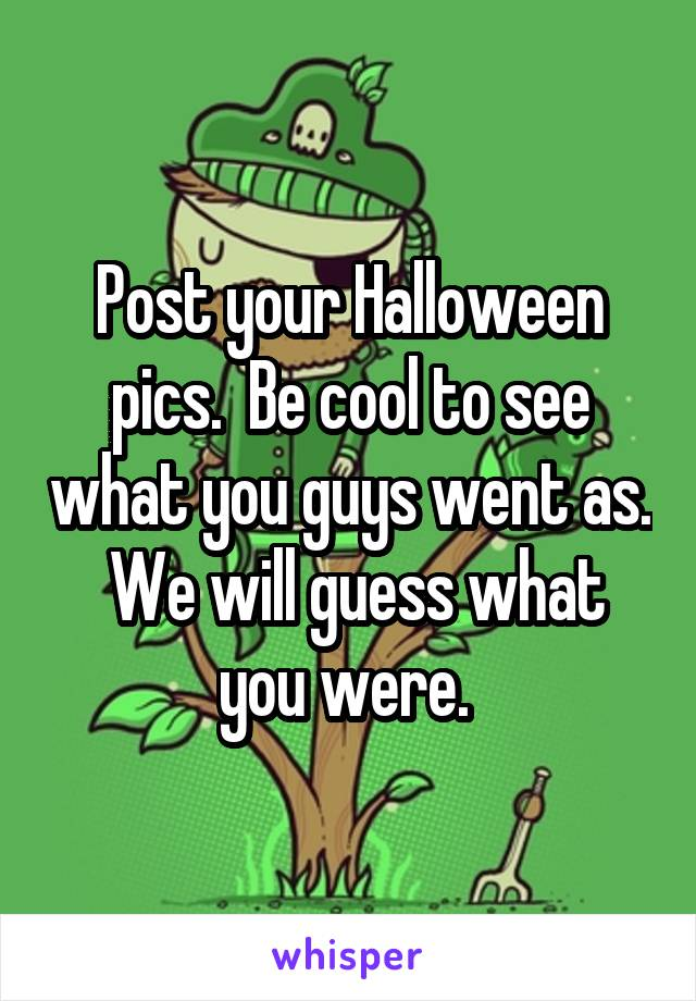 Post your Halloween pics.  Be cool to see what you guys went as.  We will guess what you were.