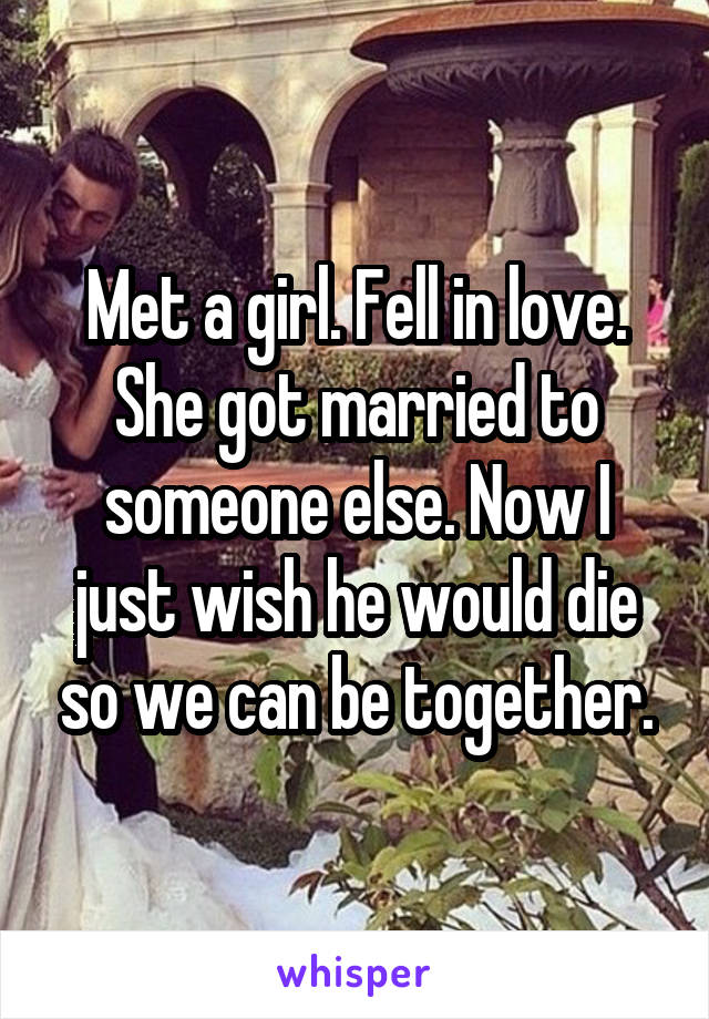 Met a girl. Fell in love. She got married to someone else. Now I just wish he would die so we can be together.