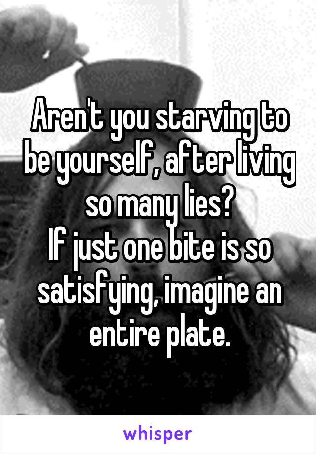 Aren't you starving to be yourself, after living so many lies? If just one bite is so satisfying, imagine an entire plate.