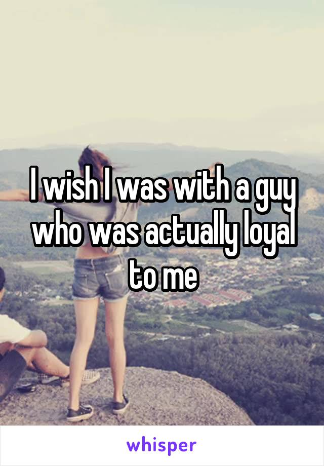 I wish I was with a guy who was actually loyal to me
