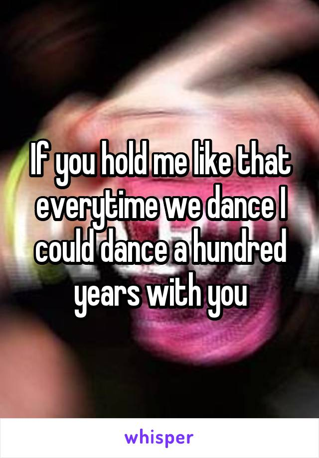If you hold me like that everytime we dance I could dance a hundred years with you