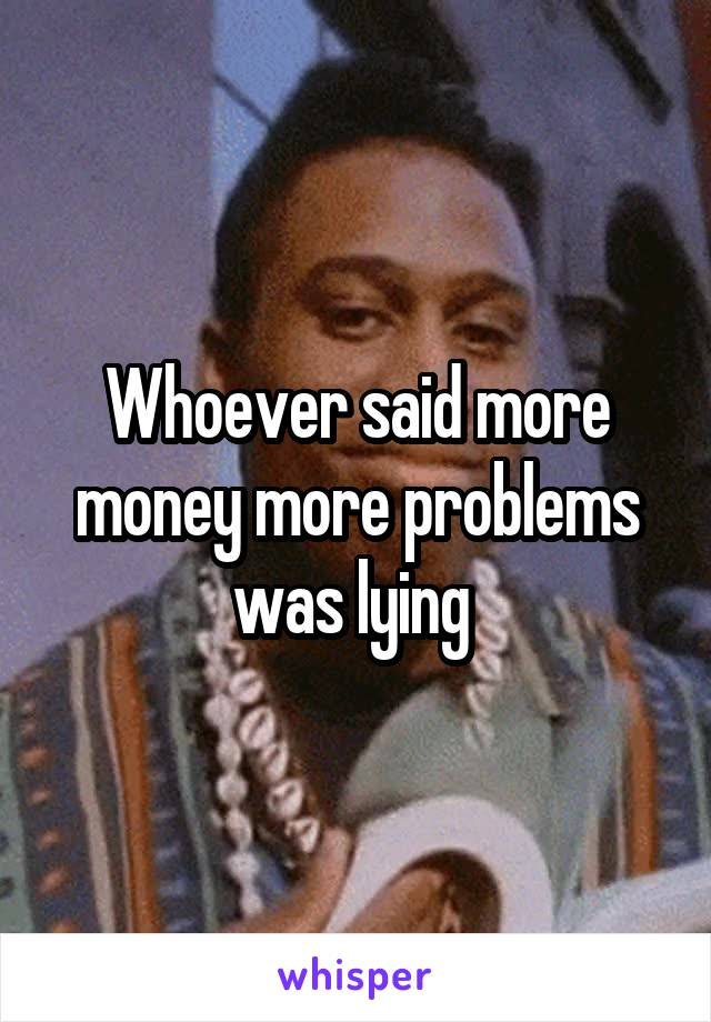 Whoever said more money more problems was lying