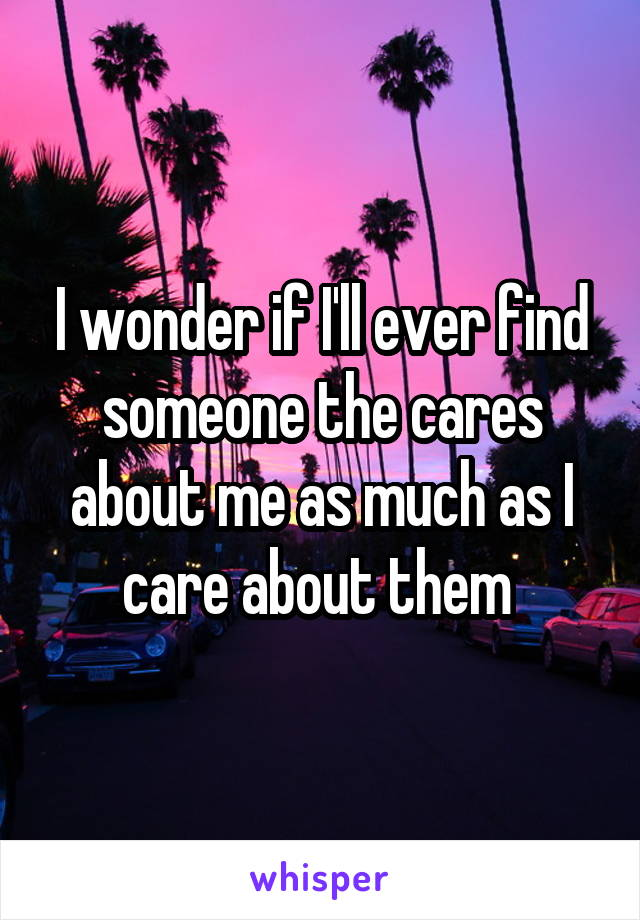 I wonder if I'll ever find someone the cares about me as much as I care about them