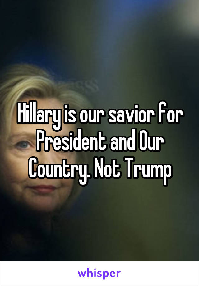Hillary is our savior for President and Our Country. Not Trump