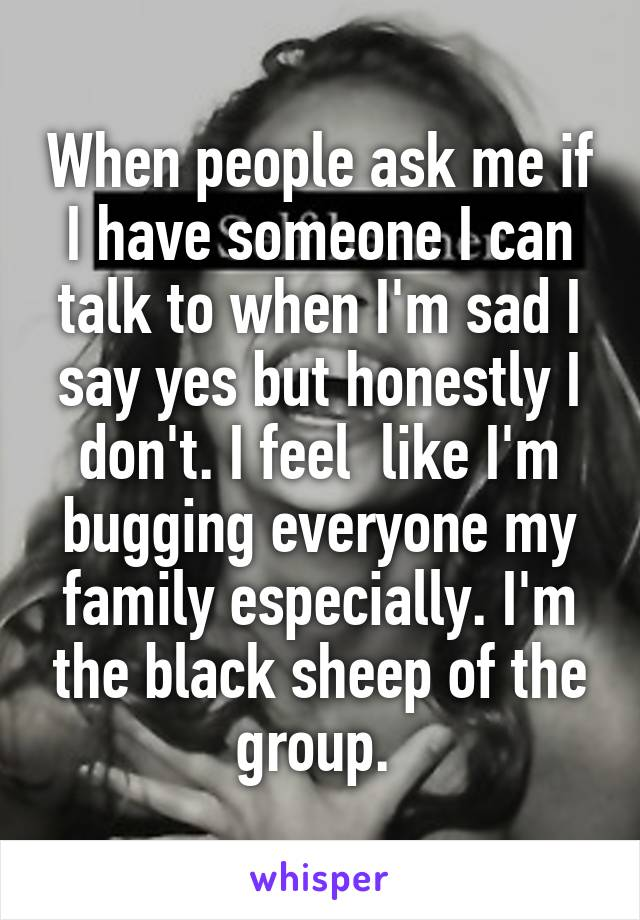 When people ask me if I have someone I can talk to when I'm sad I say yes but honestly I don't. I feel  like I'm bugging everyone my family especially. I'm the black sheep of the group.