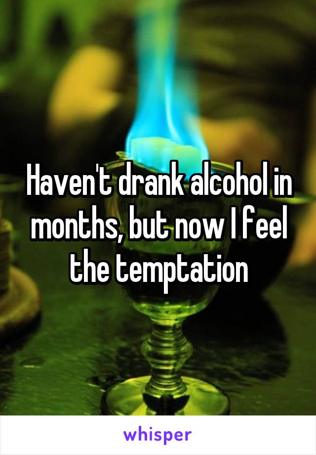 Haven't drank alcohol in months, but now I feel the temptation