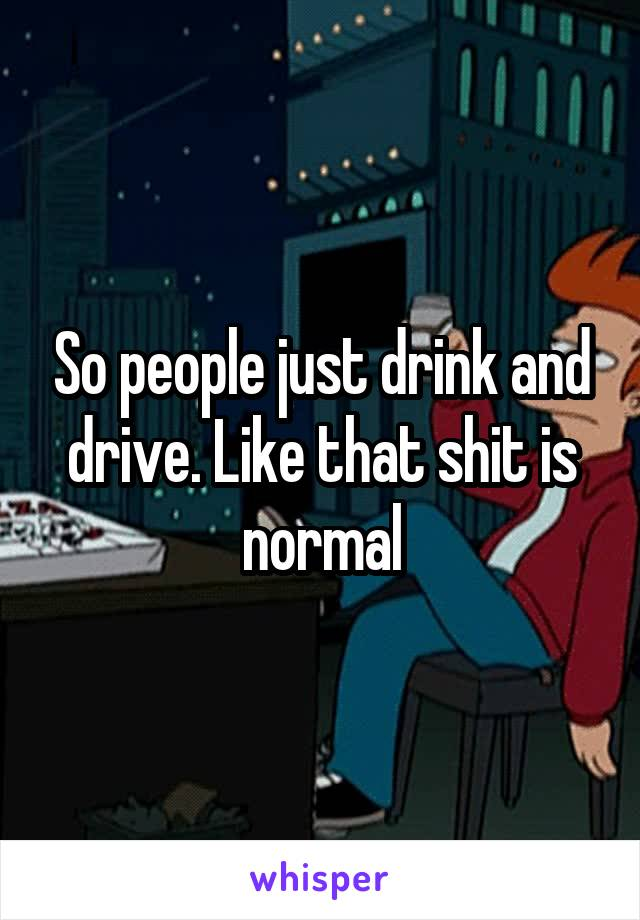 So people just drink and drive. Like that shit is normal