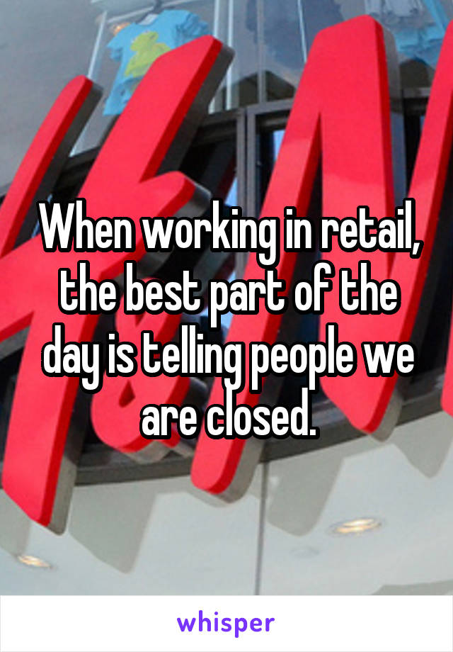 When working in retail, the best part of the day is telling people we are closed.