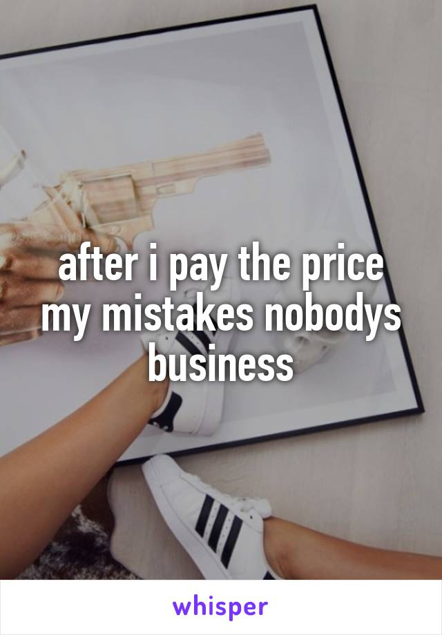 after i pay the price my mistakes nobodys business