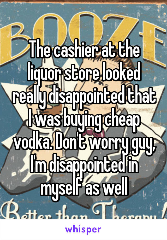 The cashier at the liquor store looked really disappointed that I was buying cheap vodka. Don't worry guy, I'm disappointed in myself as well