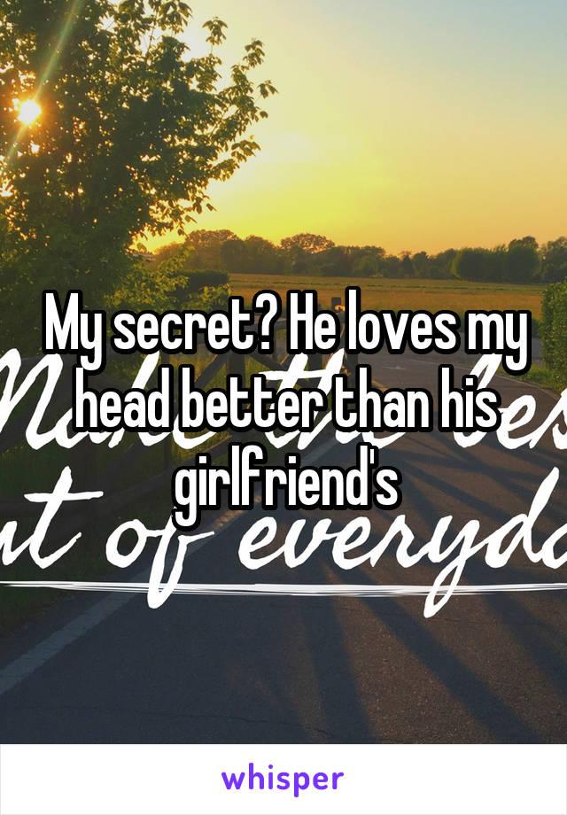 My secret? He loves my head better than his girlfriend's