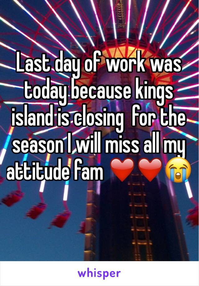 Last day of work was today because kings island is closing  for the season I will miss all my attitude fam ❤️❤️😭