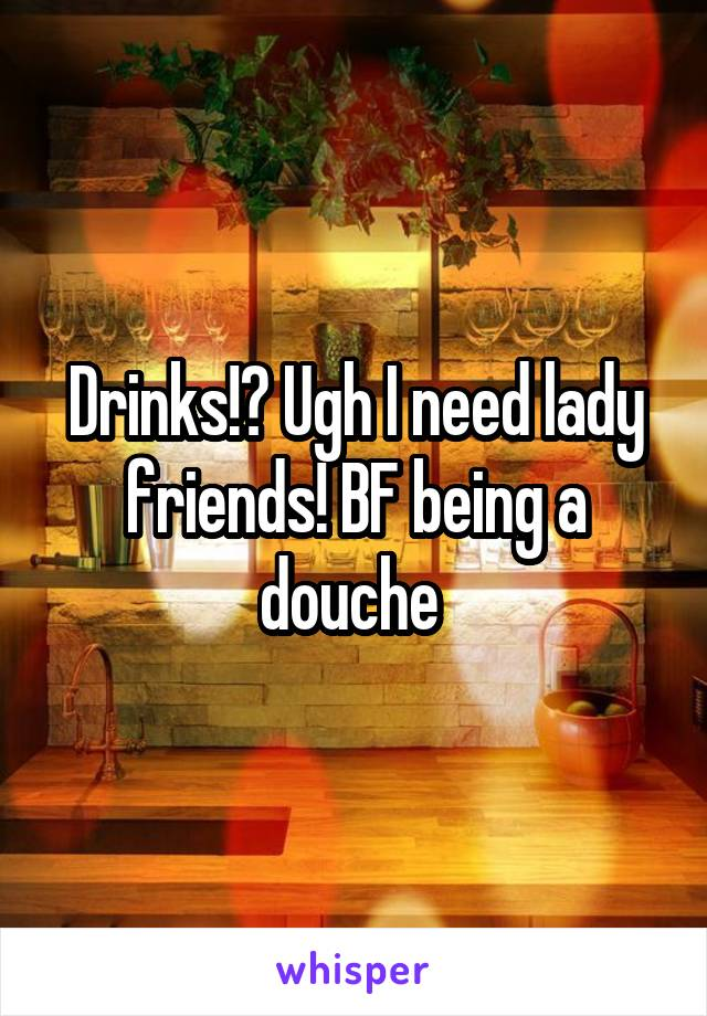Drinks!? Ugh I need lady friends! BF being a douche