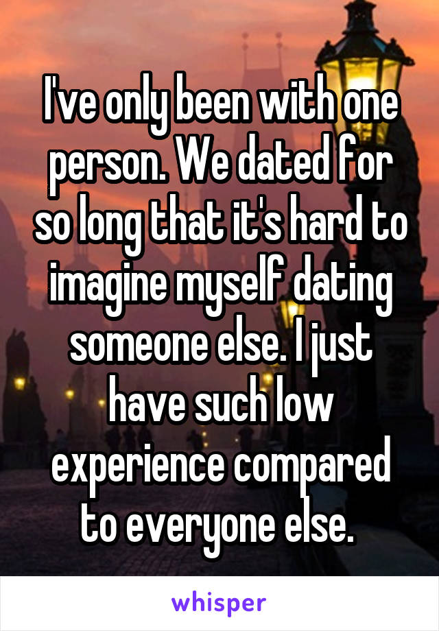 I've only been with one person. We dated for so long that it's hard to imagine myself dating someone else. I just have such low experience compared to everyone else.