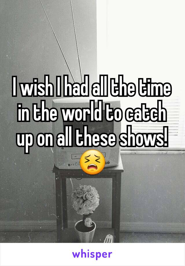 I wish I had all the time in the world to catch up on all these shows! 😣