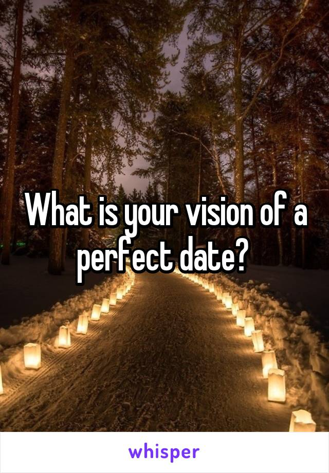 What is your vision of a perfect date?
