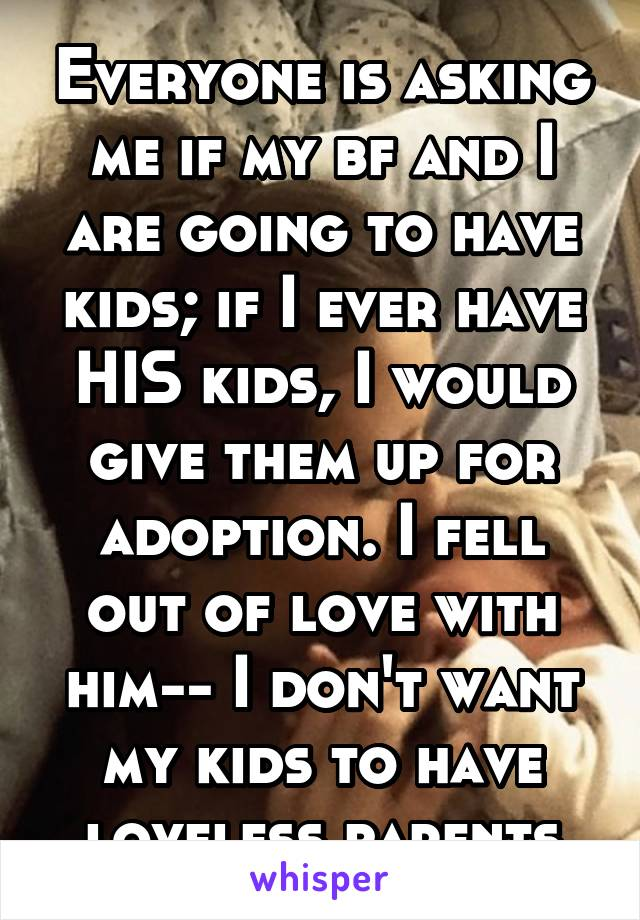 Everyone is asking me if my bf and I are going to have kids; if I ever have HIS kids, I would give them up for adoption. I fell out of love with him-- I don't want my kids to have loveless parents