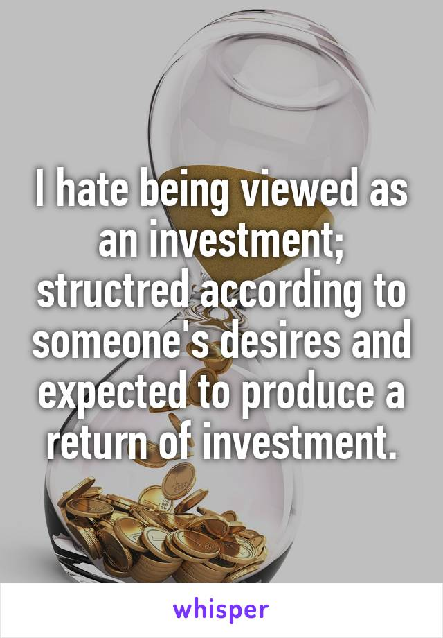 I hate being viewed as an investment; structred according to someone's desires and expected to produce a return of investment.