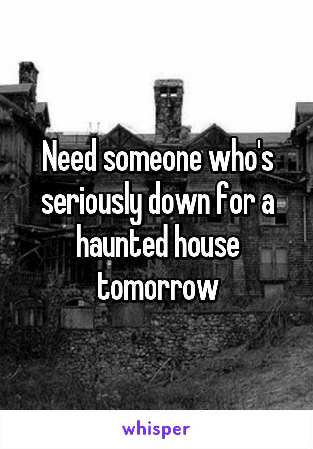Need someone who's seriously down for a haunted house tomorrow