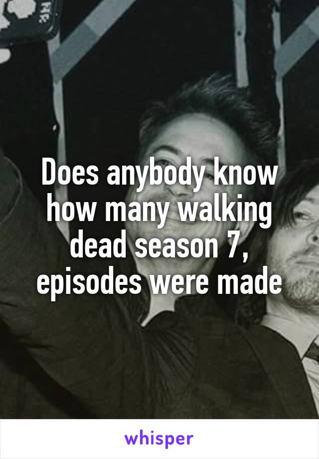 Does anybody know how many walking dead season 7, episodes were made