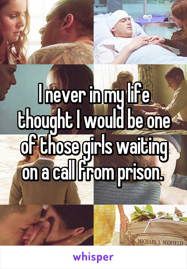I never in my life thought I would be one of those girls waiting on a call from prison.