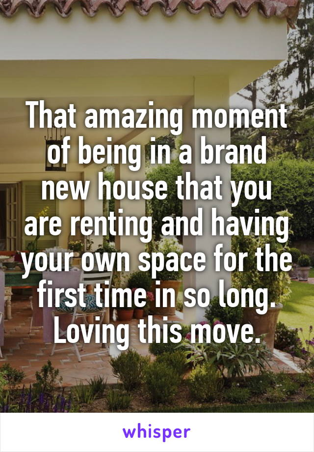 That amazing moment of being in a brand new house that you are renting and having your own space for the first time in so long. Loving this move.