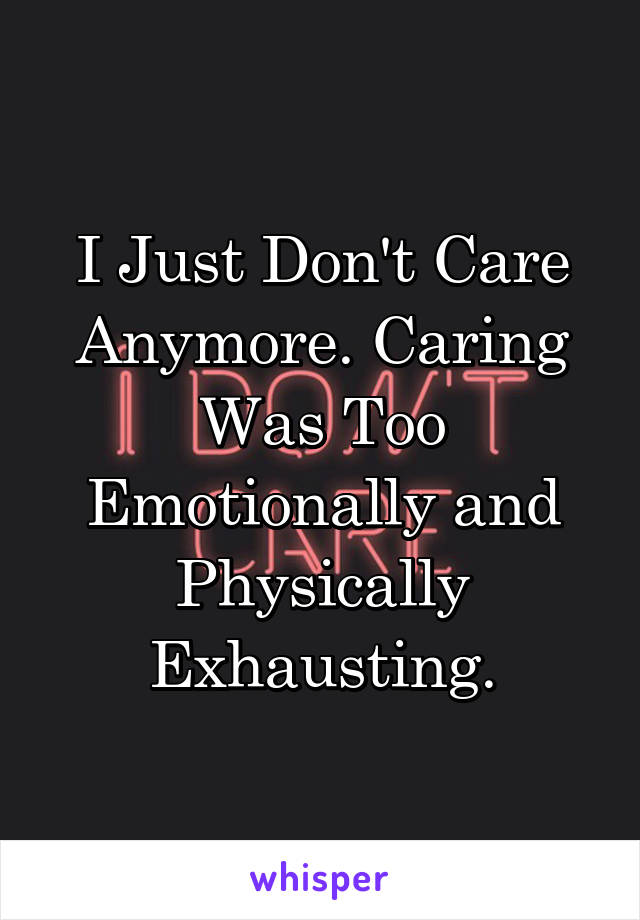 I Just Don't Care Anymore. Caring Was Too Emotionally and Physically Exhausting.