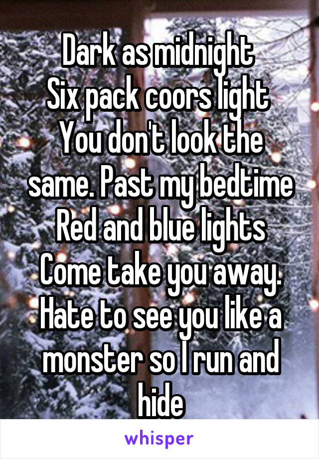 Dark as midnight  Six pack coors light  You don't look the same. Past my bedtime Red and blue lights Come take you away. Hate to see you like a monster so I run and hide