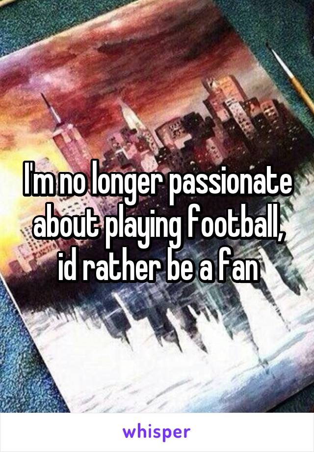 I'm no longer passionate about playing football, id rather be a fan