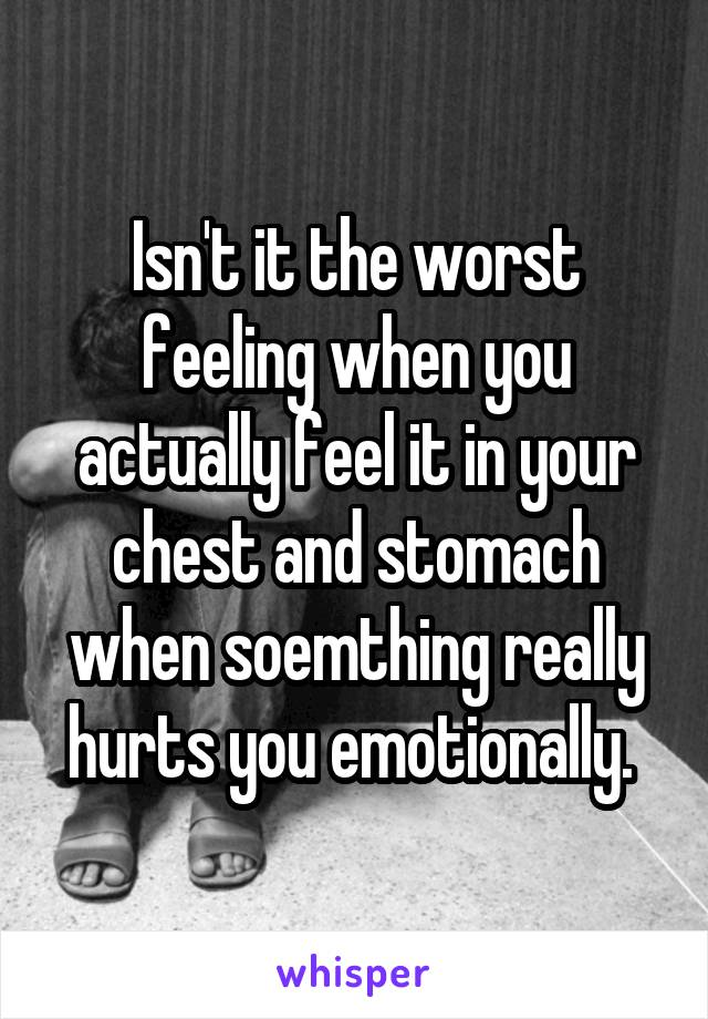 Isn't it the worst feeling when you actually feel it in your chest and stomach when soemthing really hurts you emotionally.