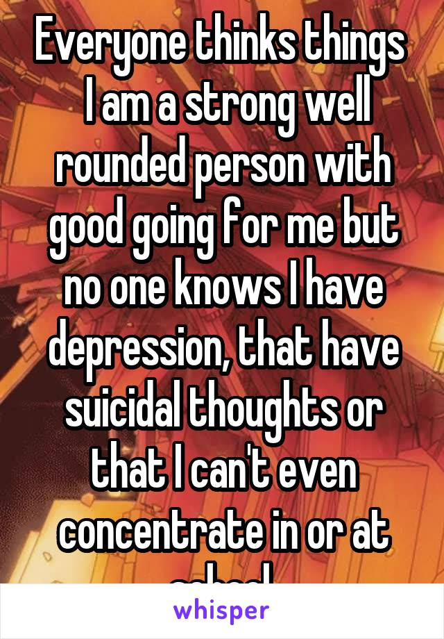 Everyone thinks things   I am a strong well rounded person with good going for me but no one knows I have depression, that have suicidal thoughts or that I can't even concentrate in or at school.