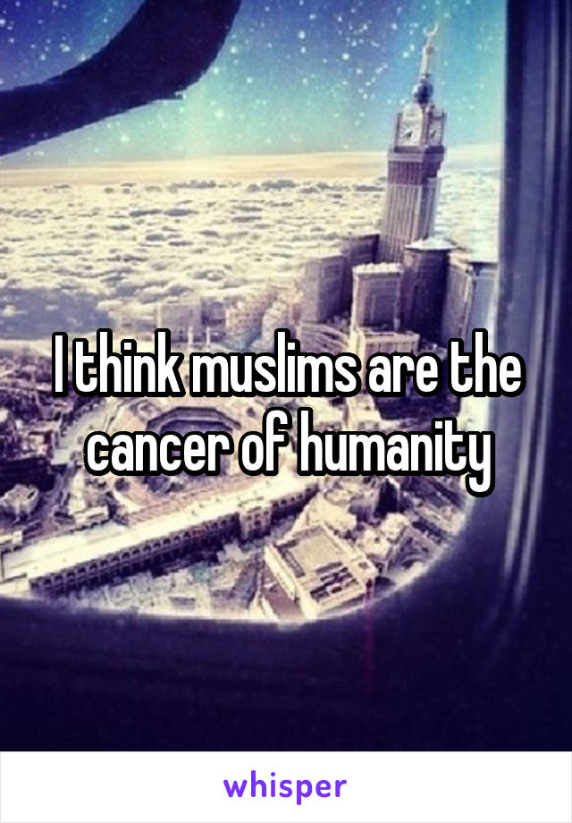 I think muslims are the cancer of humanity
