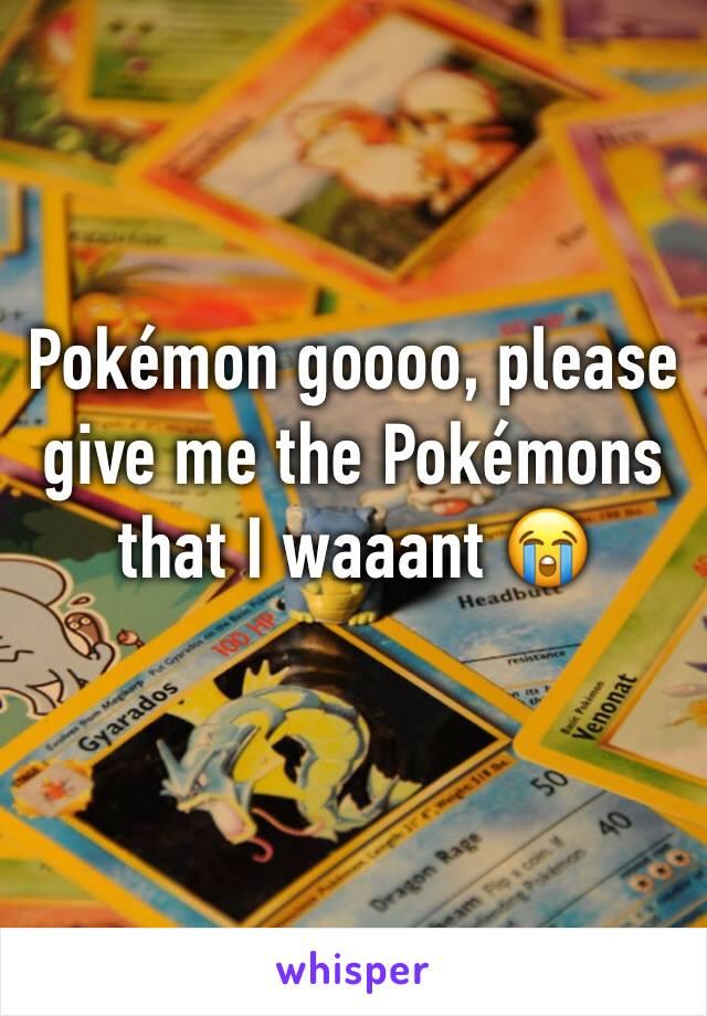 Pokémon goooo, please give me the Pokémons that I waaant 😭