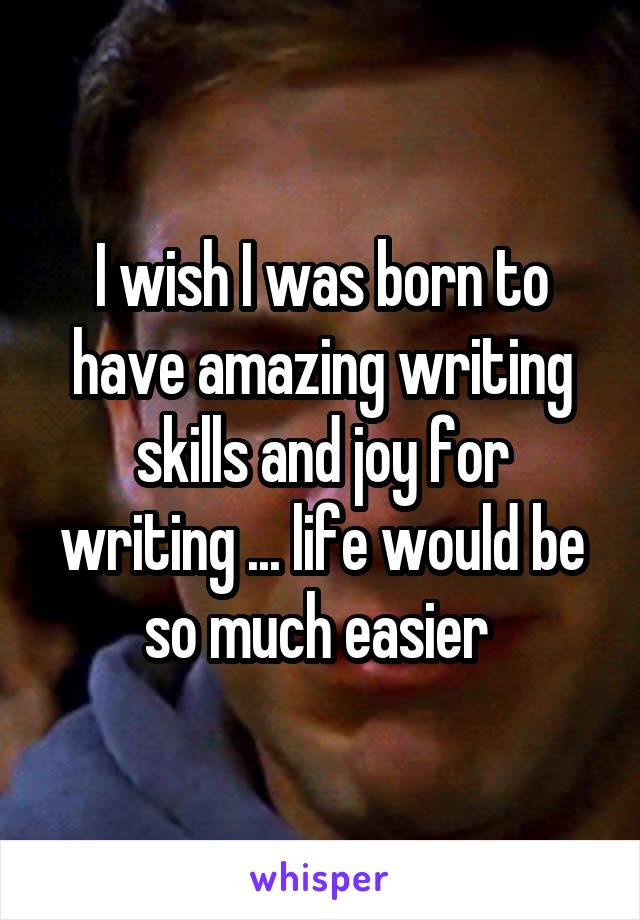 I wish I was born to have amazing writing skills and joy for writing ... life would be so much easier