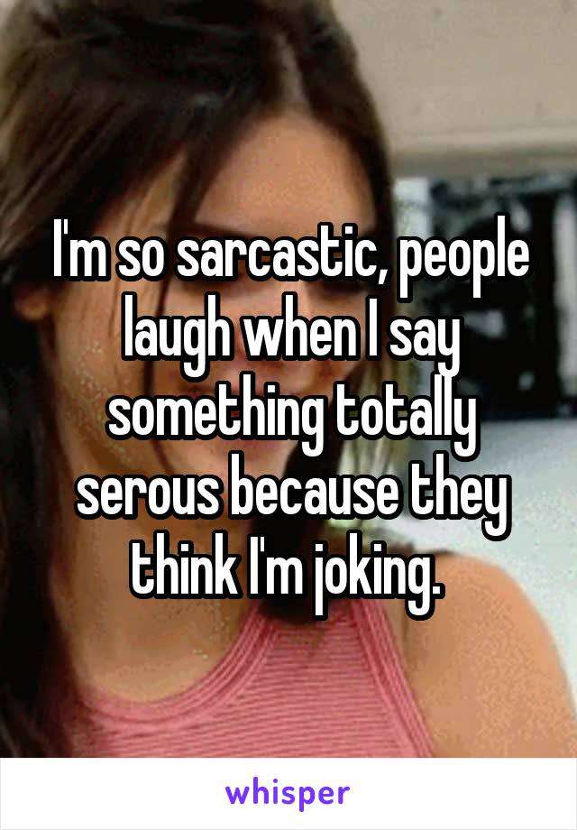 I'm so sarcastic, people laugh when I say something totally serous because they think I'm joking.