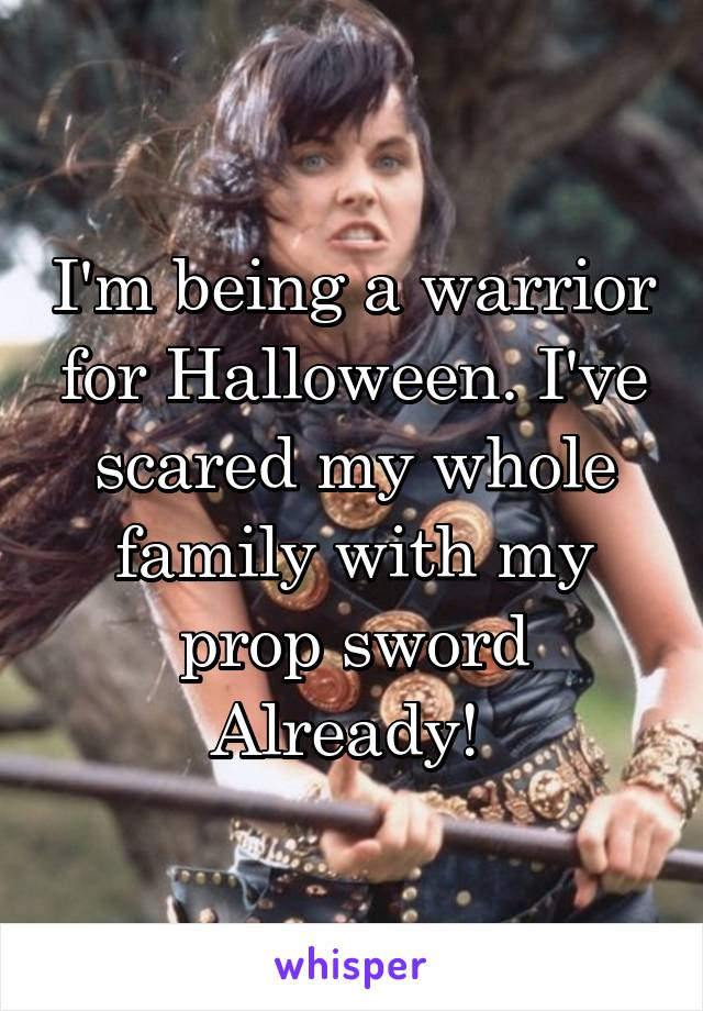 I'm being a warrior for Halloween. I've scared my whole family with my prop sword Already!