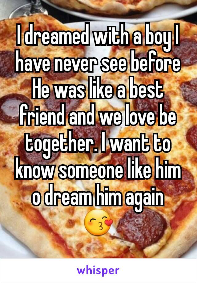 I dreamed with a boy I have never see before He was like a best friend and we love be together. I want to know someone like him o dream him again 😙