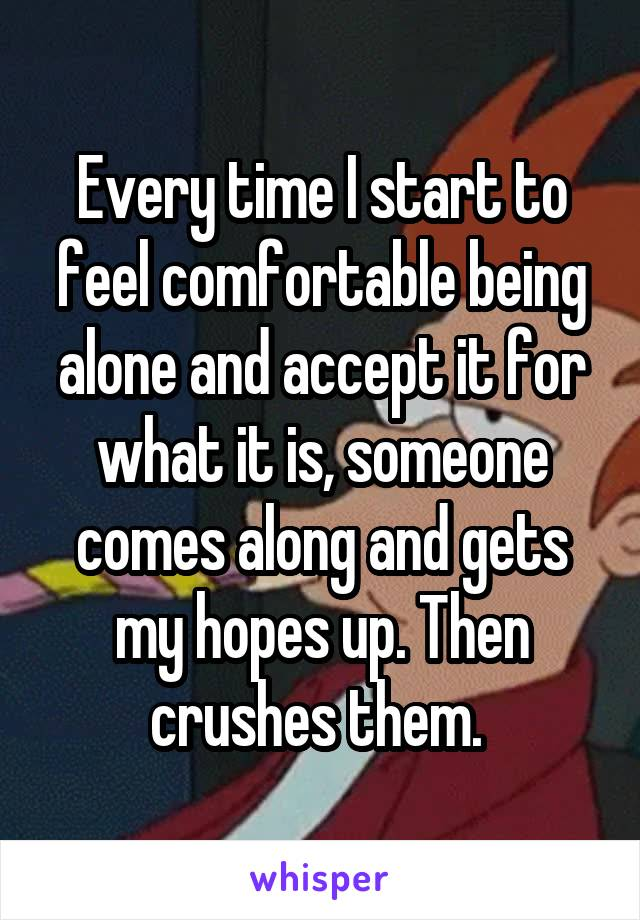 Every time I start to feel comfortable being alone and accept it for what it is, someone comes along and gets my hopes up. Then crushes them.