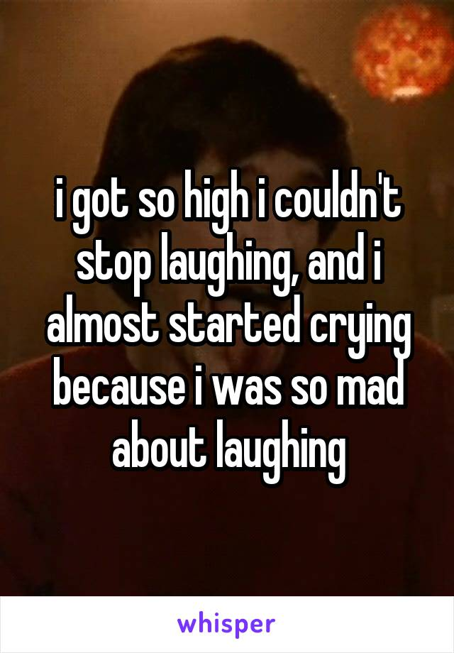 i got so high i couldn't stop laughing, and i almost started crying because i was so mad about laughing
