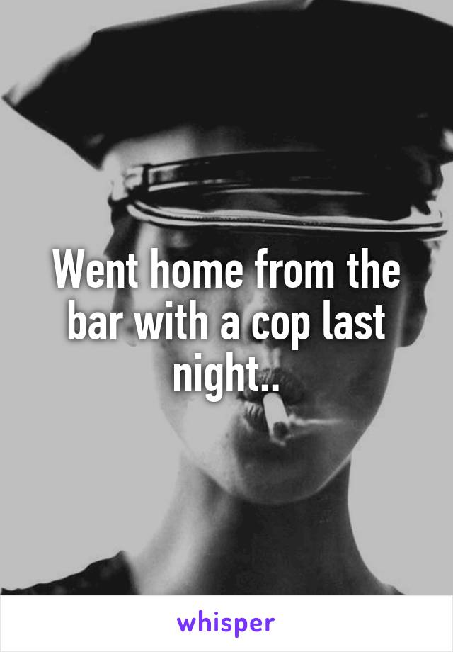 Went home from the bar with a cop last night..