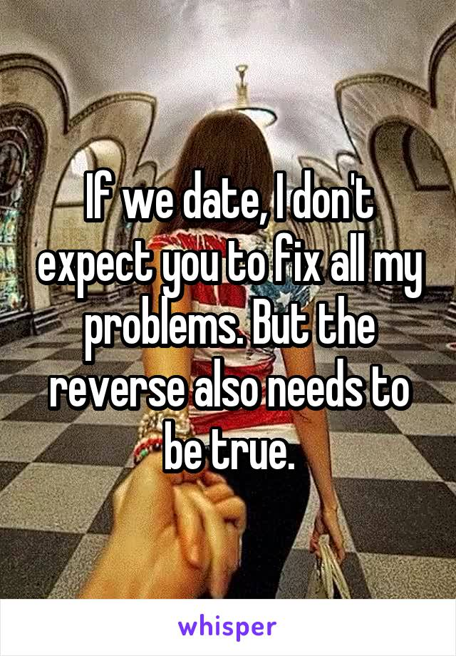 If we date, I don't expect you to fix all my problems. But the reverse also needs to be true.