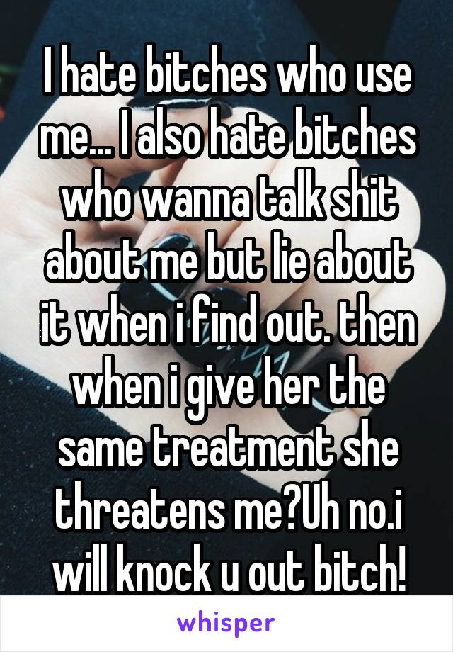 I hate bitches who use me... I also hate bitches who wanna talk shit about me but lie about it when i find out. then when i give her the same treatment she threatens me?Uh no.i will knock u out bitch!