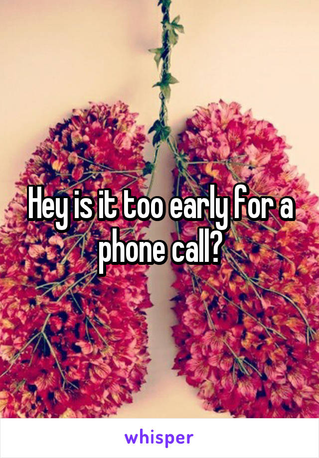 Hey is it too early for a phone call?