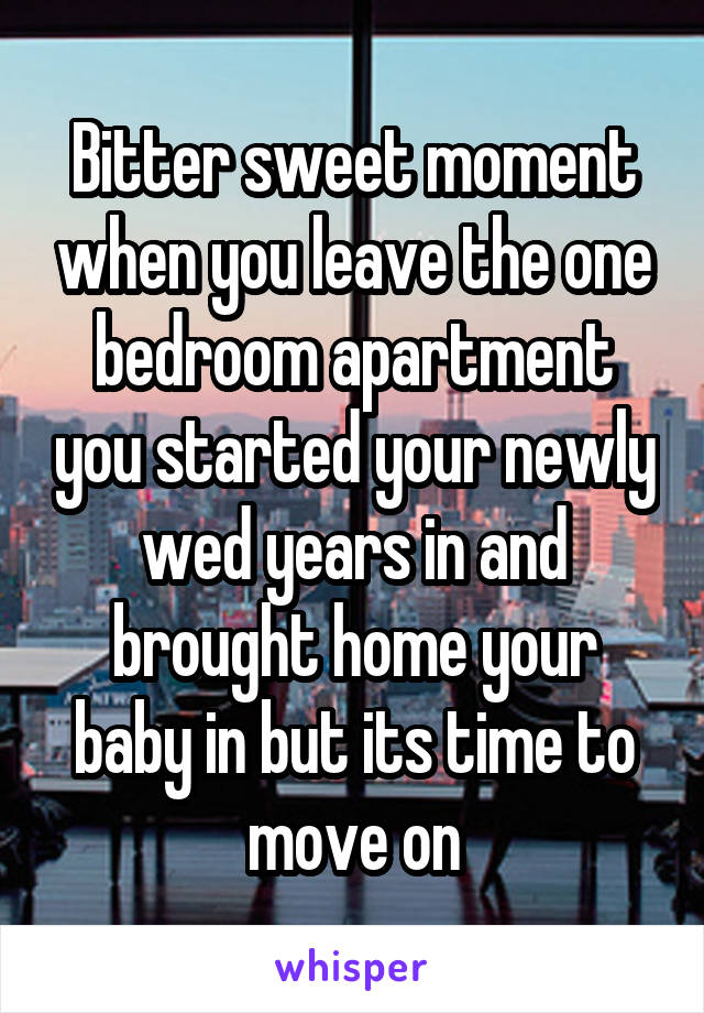 Bitter sweet moment when you leave the one bedroom apartment you started your newly wed years in and brought home your baby in but its time to move on