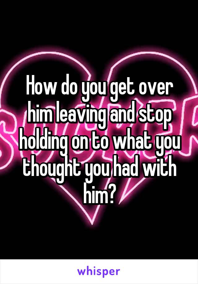 How do you get over him leaving and stop holding on to what you thought you had with him?