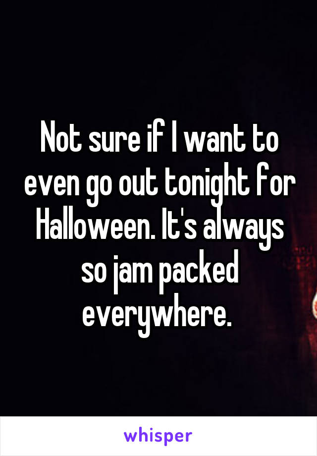 Not sure if I want to even go out tonight for Halloween. It's always so jam packed everywhere.