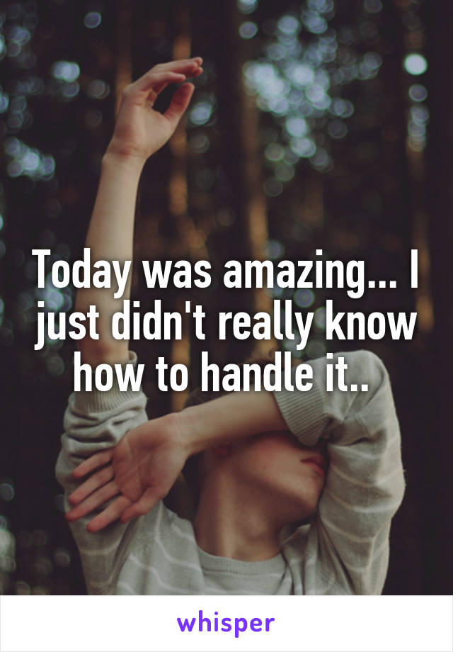 Today was amazing... I just didn't really know how to handle it..