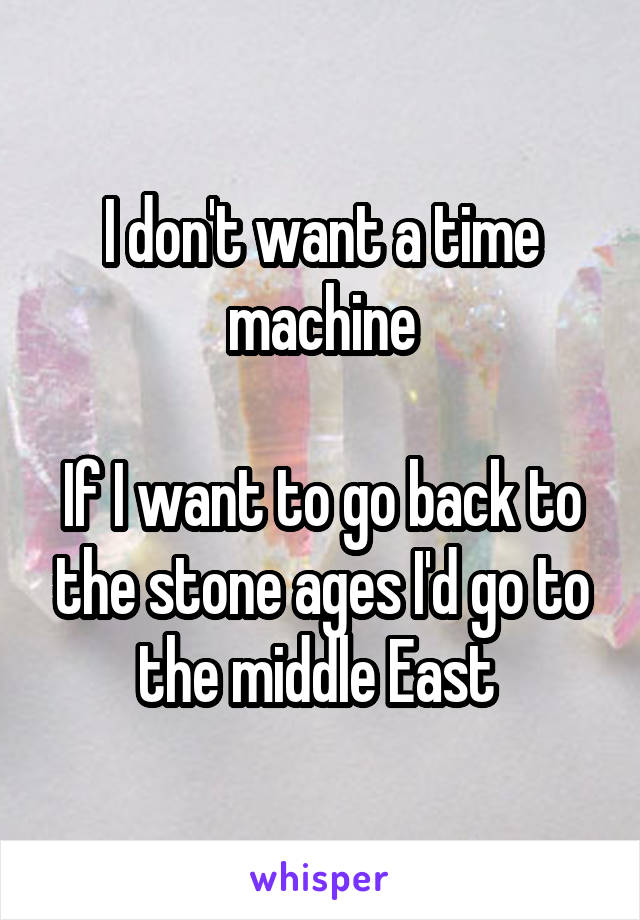I don't want a time machine  If I want to go back to the stone ages I'd go to the middle East