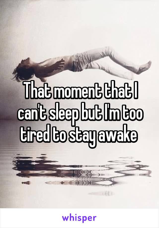 That moment that I can't sleep but I'm too tired to stay awake